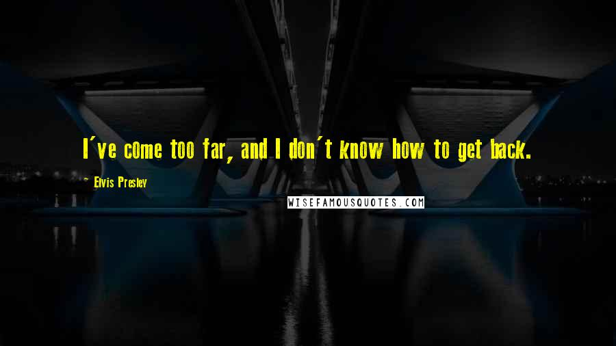 Elvis Presley quotes: I've come too far, and I don't know how to get back.
