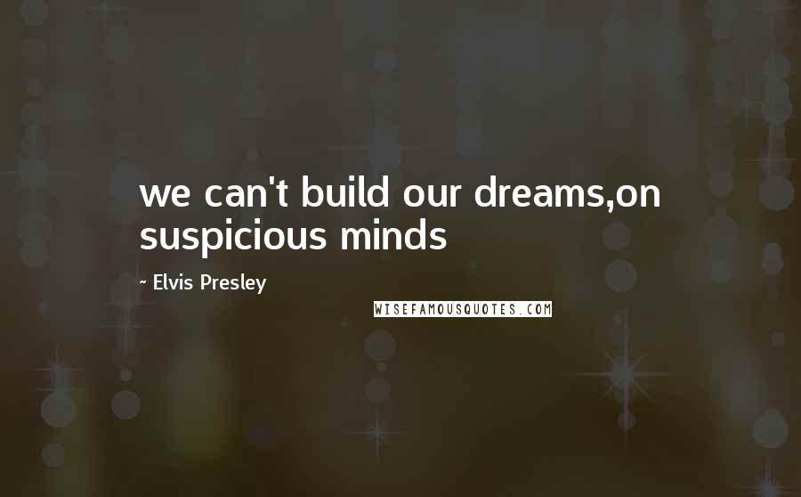 Elvis Presley quotes: we can't build our dreams,on suspicious minds