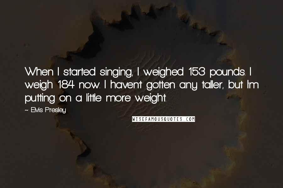 Elvis Presley quotes: When I started singing, I weighed 153 pounds. I weigh 184 now. I haven't gotten any taller, but I'm putting on a little more weight.
