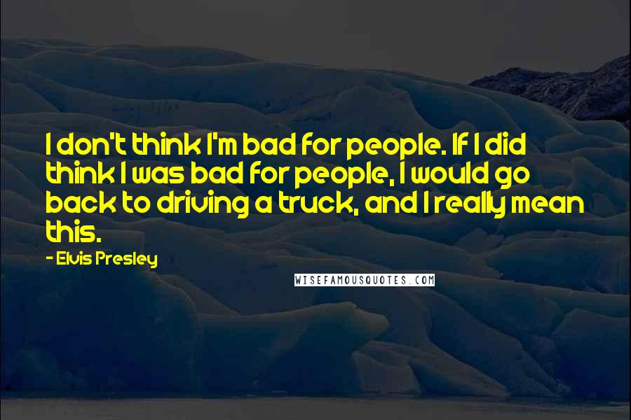 Elvis Presley quotes: I don't think I'm bad for people. If I did think I was bad for people, I would go back to driving a truck, and I really mean this.