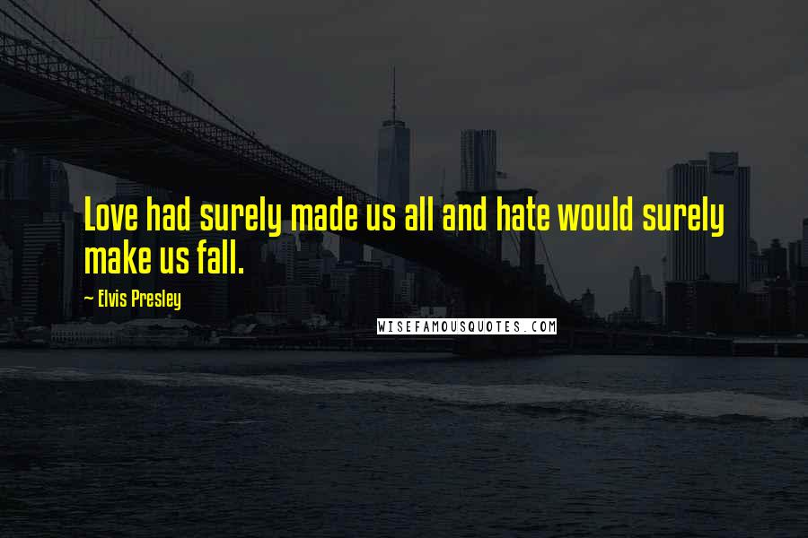 Elvis Presley quotes: Love had surely made us all and hate would surely make us fall.
