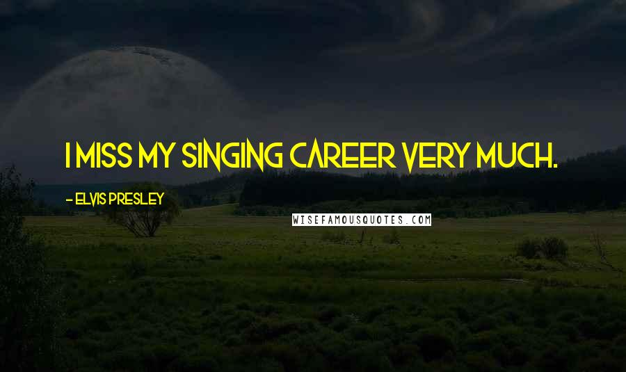 Elvis Presley quotes: I miss my singing career very much.