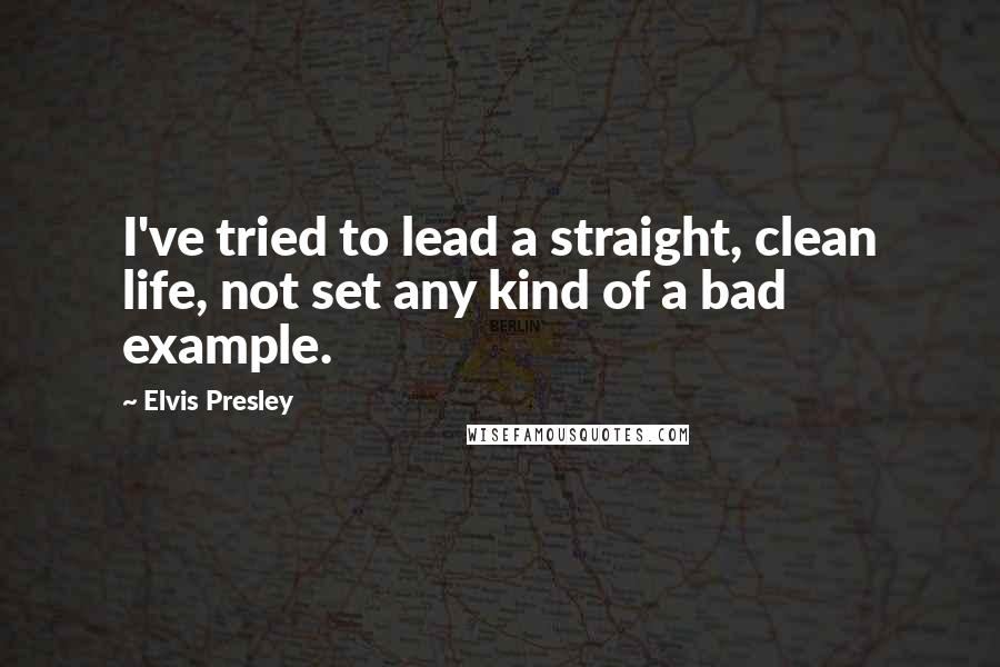 Elvis Presley quotes: I've tried to lead a straight, clean life, not set any kind of a bad example.
