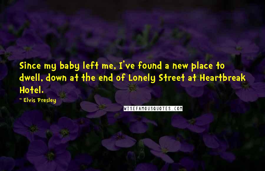 Elvis Presley quotes: Since my baby left me, I've found a new place to dwell, down at the end of Lonely Street at Heartbreak Hotel.