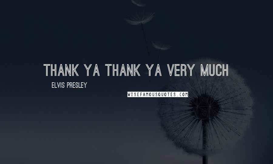 Elvis Presley quotes: THANK YA THANK YA VERY MUCH