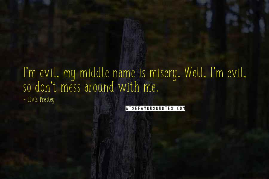 Elvis Presley quotes: I'm evil, my middle name is misery. Well, I'm evil, so don't mess around with me.