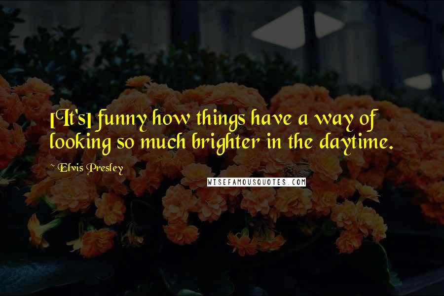 Elvis Presley quotes: [It's] funny how things have a way of looking so much brighter in the daytime.