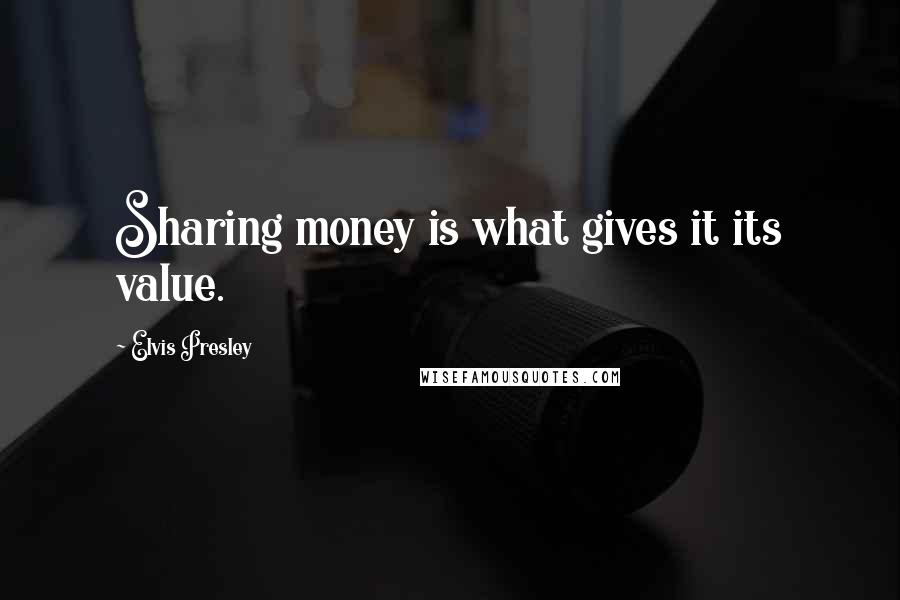 Elvis Presley quotes: Sharing money is what gives it its value.