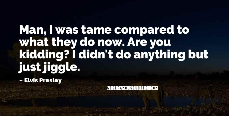 Elvis Presley quotes: Man, I was tame compared to what they do now. Are you kidding? I didn't do anything but just jiggle.