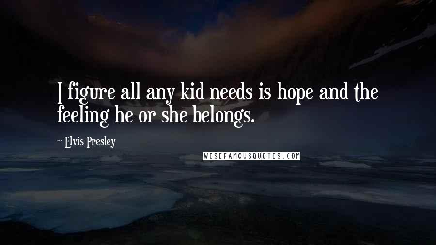 Elvis Presley quotes: I figure all any kid needs is hope and the feeling he or she belongs.