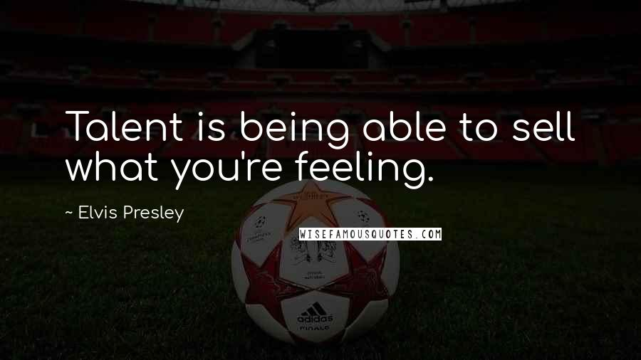 Elvis Presley quotes: Talent is being able to sell what you're feeling.