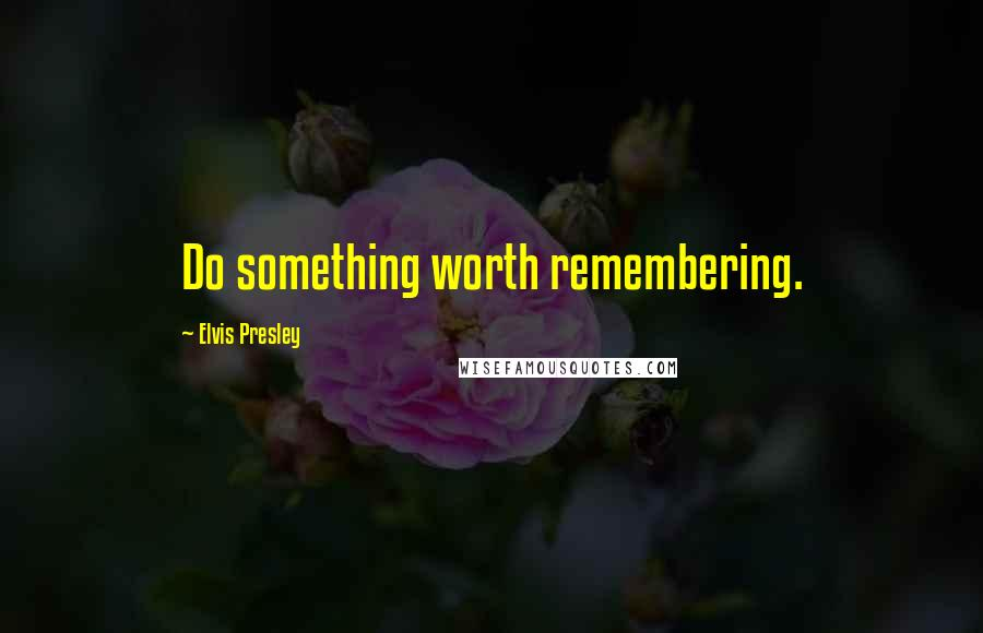 Elvis Presley quotes: Do something worth remembering.
