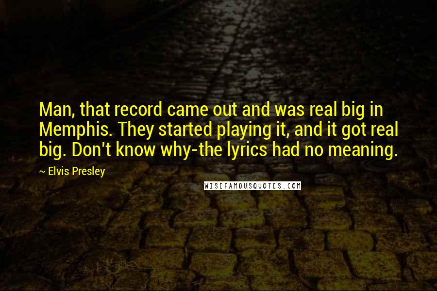 Elvis Presley quotes: Man, that record came out and was real big in Memphis. They started playing it, and it got real big. Don't know why-the lyrics had no meaning.