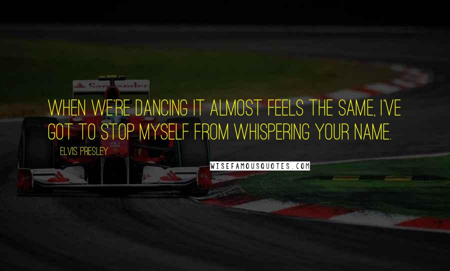 Elvis Presley quotes: When we're dancing it almost feels the same, I've got to stop myself from whispering your name.