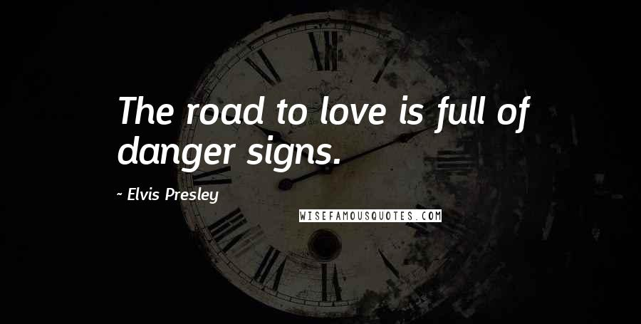 Elvis Presley quotes: The road to love is full of danger signs.