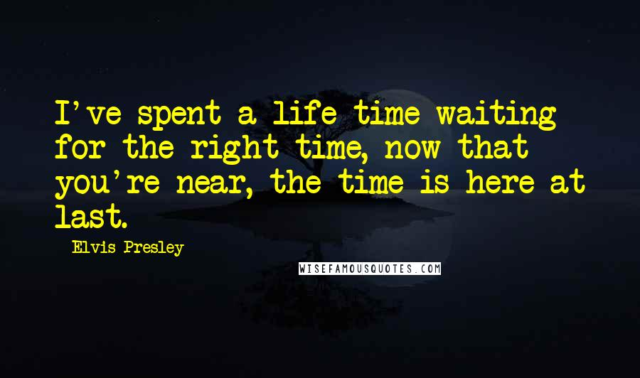 Elvis Presley quotes: I've spent a life time waiting for the right time, now that you're near, the time is here at last.