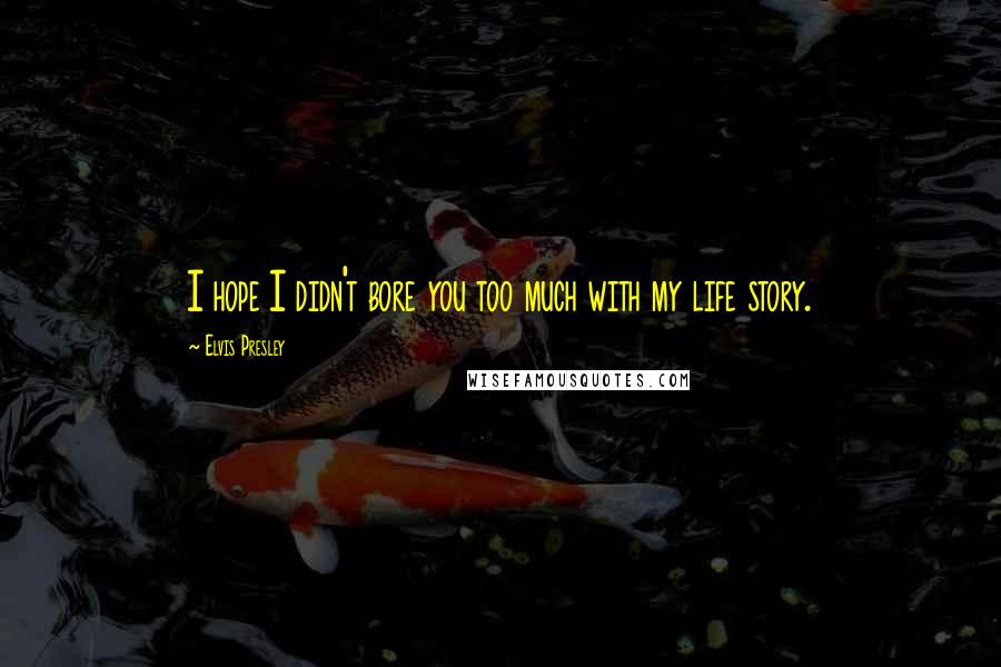 Elvis Presley quotes: I hope I didn't bore you too much with my life story.