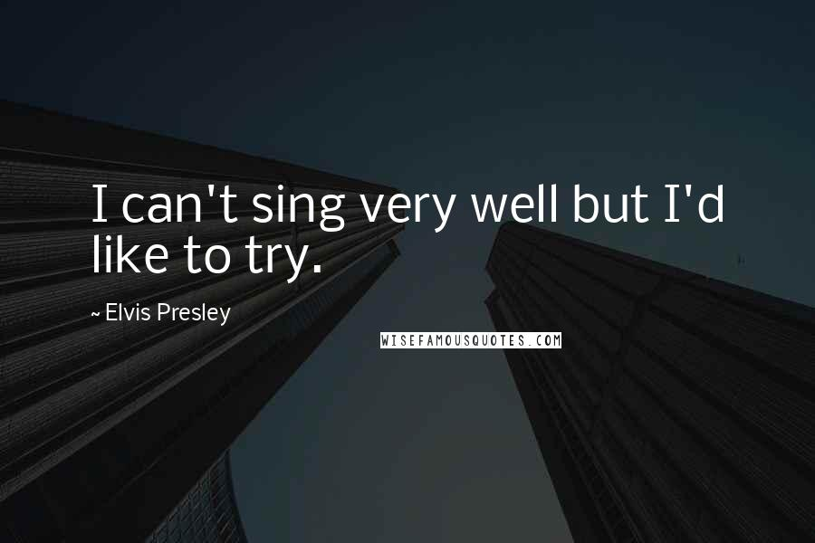 Elvis Presley quotes: I can't sing very well but I'd like to try.