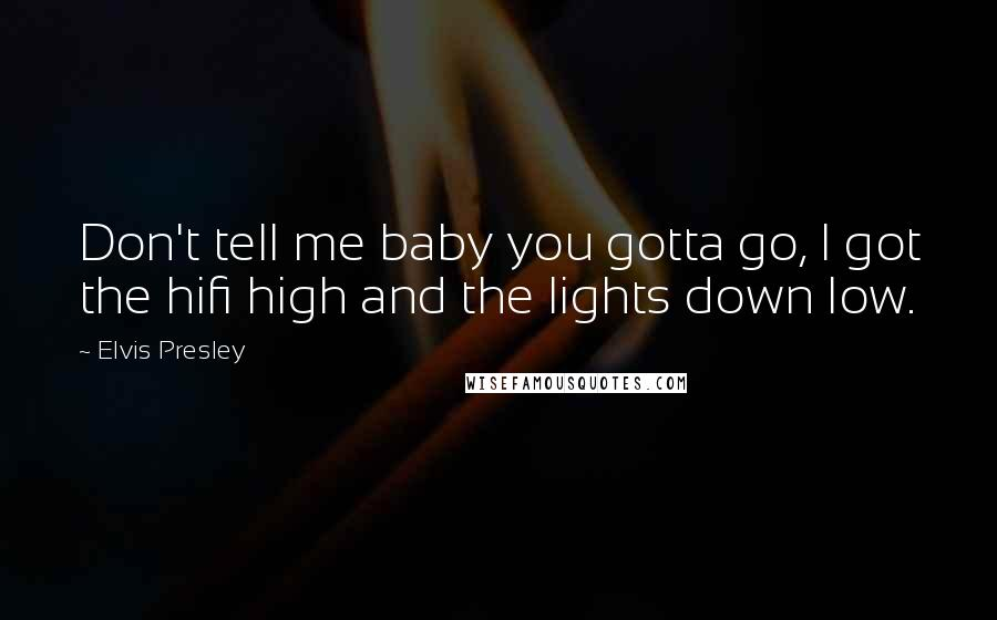Elvis Presley quotes: Don't tell me baby you gotta go, I got the hifi high and the lights down low.