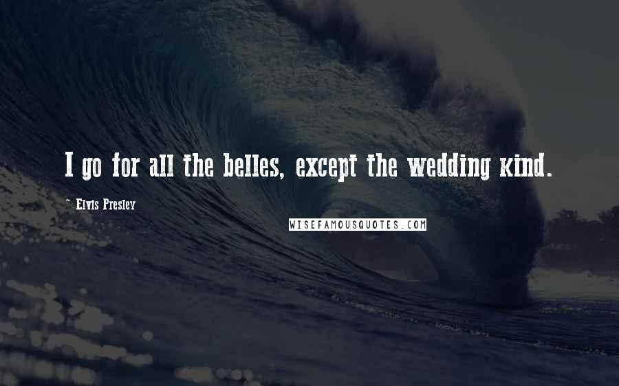 Elvis Presley quotes: I go for all the belles, except the wedding kind.