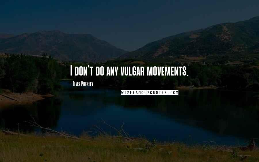 Elvis Presley quotes: I don't do any vulgar movements.