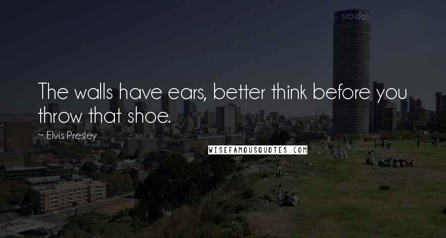 Elvis Presley quotes: The walls have ears, better think before you throw that shoe.