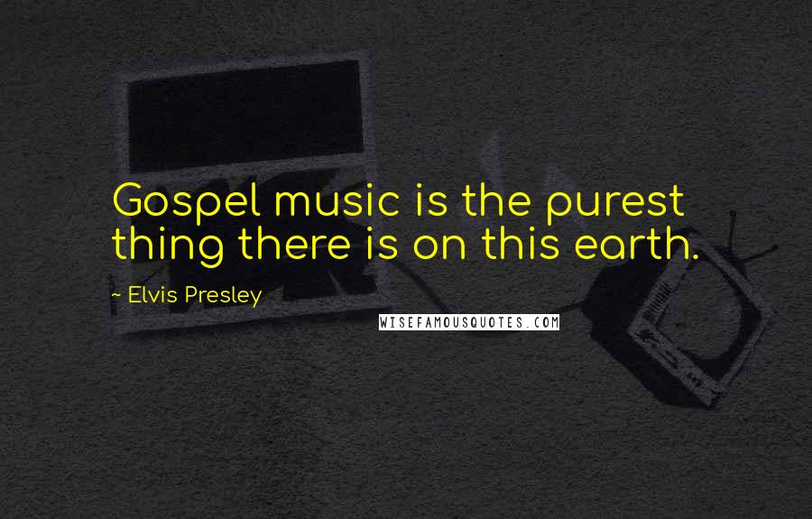 Elvis Presley quotes: Gospel music is the purest thing there is on this earth.