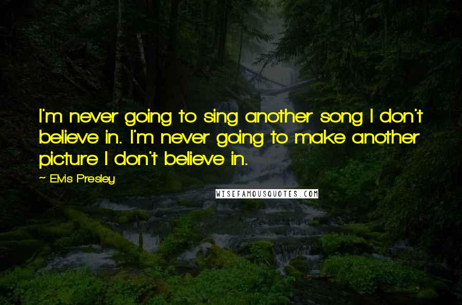 Elvis Presley quotes: I'm never going to sing another song I don't believe in. I'm never going to make another picture I don't believe in.