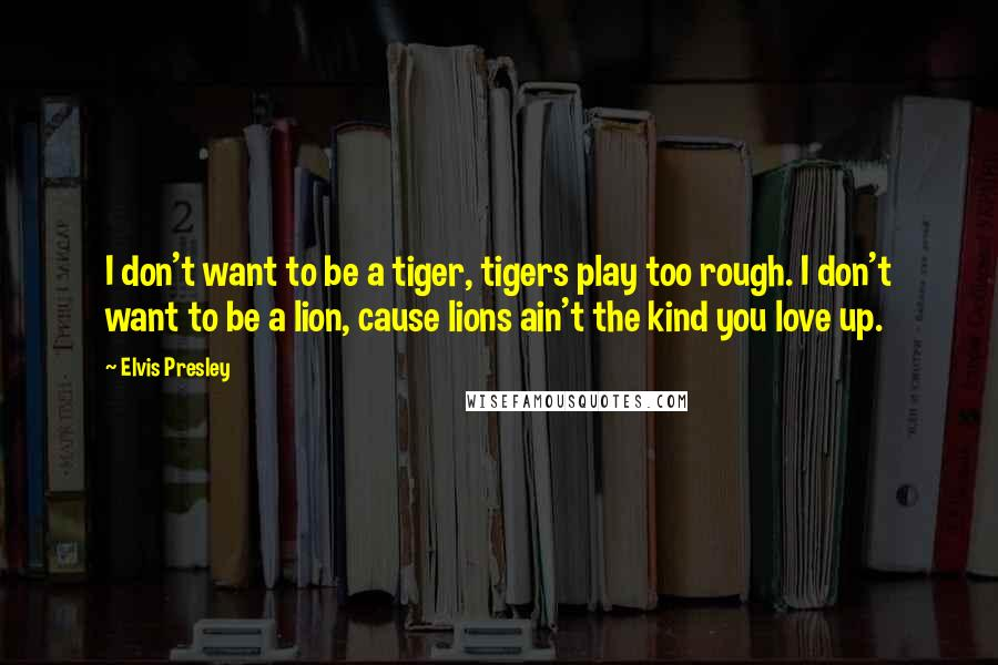 Elvis Presley quotes: I don't want to be a tiger, tigers play too rough. I don't want to be a lion, cause lions ain't the kind you love up.