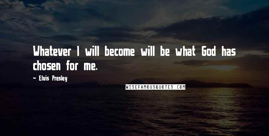 Elvis Presley quotes: Whatever I will become will be what God has chosen for me.