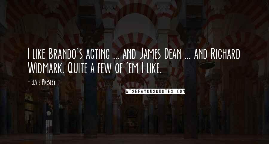 Elvis Presley quotes: I like Brando's acting ... and James Dean ... and Richard Widmark. Quite a few of 'em I like.