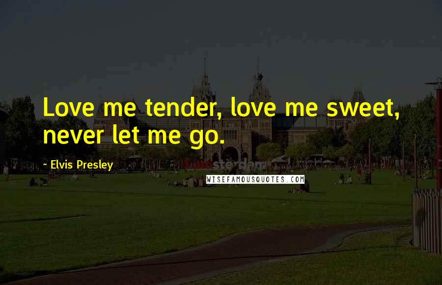 Elvis Presley quotes: Love me tender, love me sweet, never let me go.