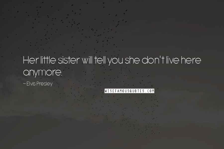 Elvis Presley quotes: Her little sister will tell you she don't live here anymore.