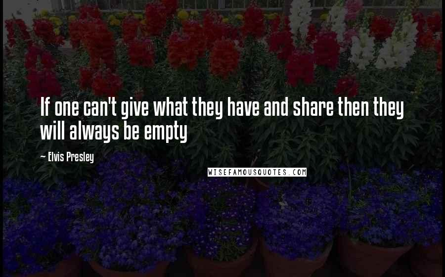Elvis Presley quotes: If one can't give what they have and share then they will always be empty