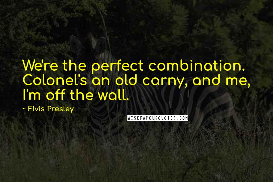Elvis Presley quotes: We're the perfect combination. Colonel's an old carny, and me, I'm off the wall.