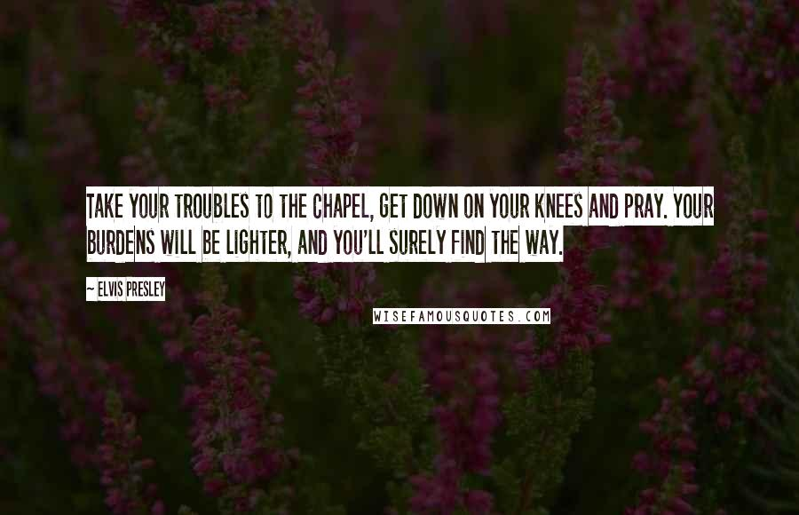 Elvis Presley quotes: Take your troubles to the Chapel, get down on your knees and pray. Your burdens will be lighter, and you'll surely find the way.