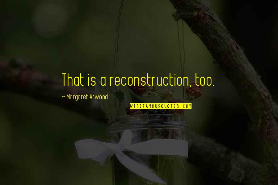 Elwin Leper Quotes By Margaret Atwood: That is a reconstruction, too.