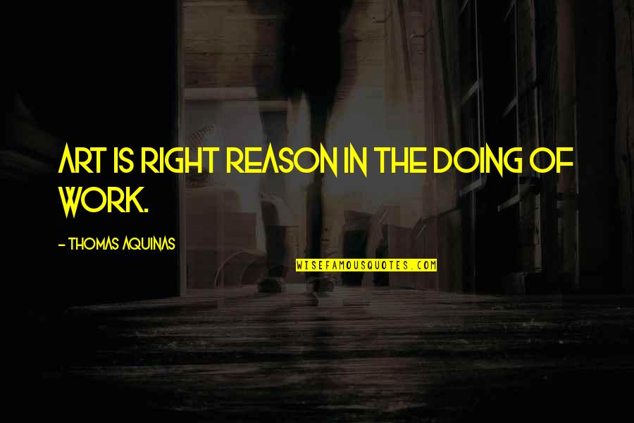 Elwin Leper Quotes By Thomas Aquinas: Art is right reason in the doing of
