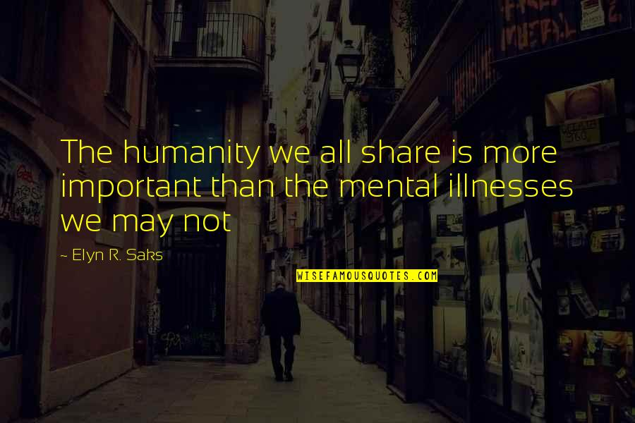 Elyn R Saks Quotes By Elyn R. Saks: The humanity we all share is more important