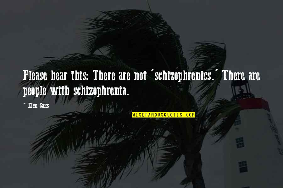 Elyn R Saks Quotes By Elyn Saks: Please hear this: There are not 'schizophrenics.' There