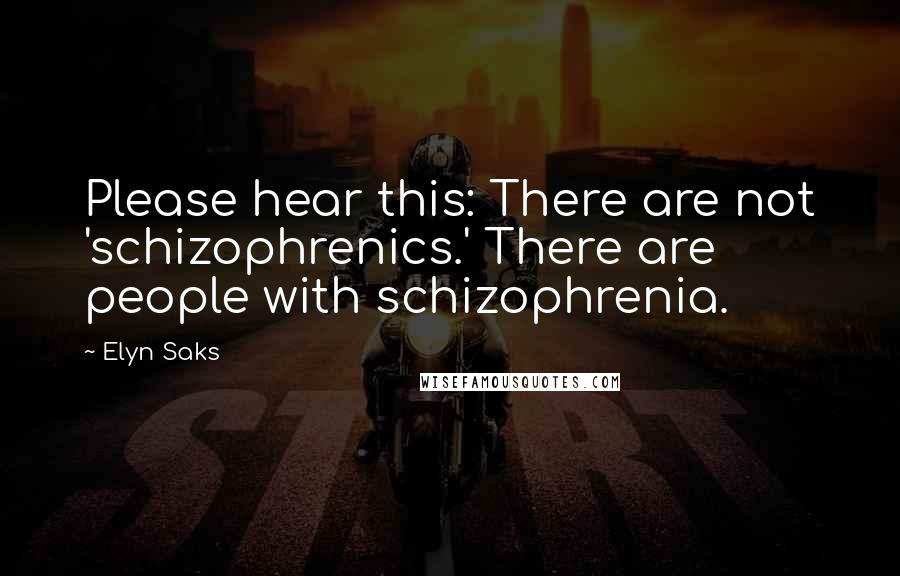 Elyn Saks quotes: Please hear this: There are not 'schizophrenics.' There are people with schizophrenia.