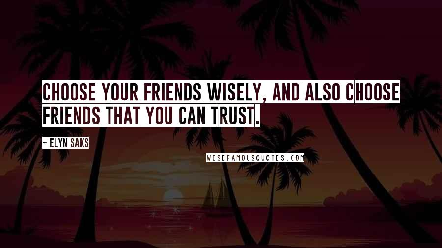 Elyn Saks quotes: Choose your friends wisely, and also choose friends that you can trust.