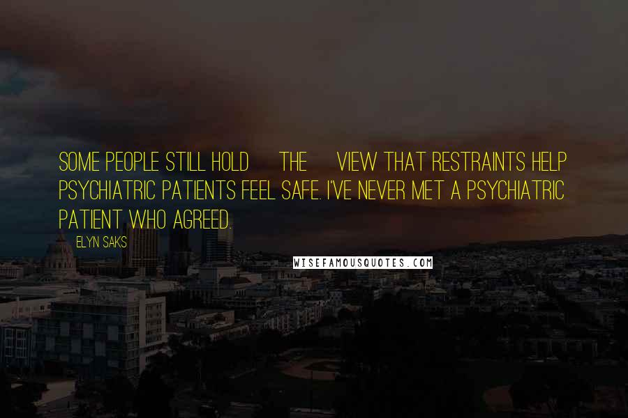 Elyn Saks quotes: Some people still hold [the] view that restraints help psychiatric patients feel safe. I've never met a psychiatric patient who agreed.