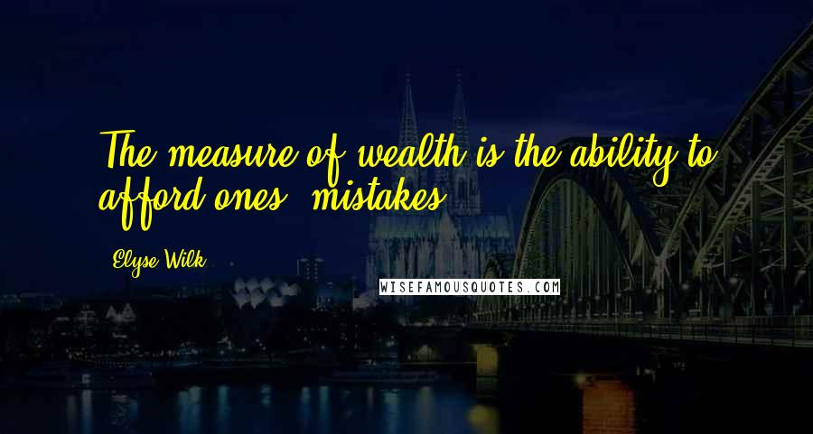 Elyse Wilk quotes: The measure of wealth is the ability to afford ones' mistakes.