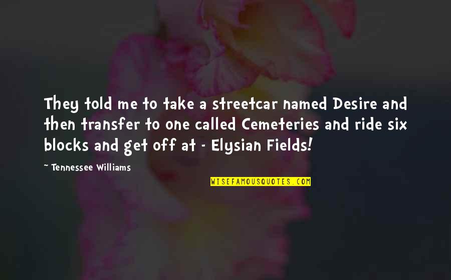 Elysian Fields Quotes By Tennessee Williams: They told me to take a streetcar named