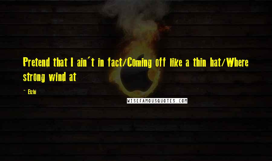 Elzhi quotes: Pretend that I ain't in fact/Coming off like a thin hat/Where strong wind at