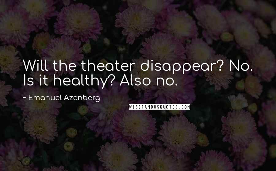 Emanuel Azenberg quotes: Will the theater disappear? No. Is it healthy? Also no.