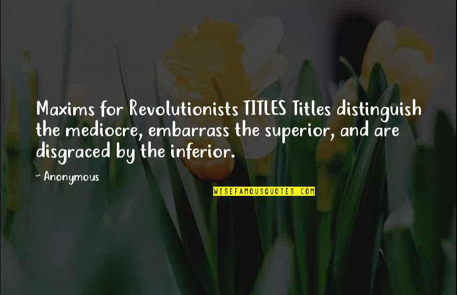 Embarrass Quotes By Anonymous: Maxims for Revolutionists TITLES Titles distinguish the mediocre,