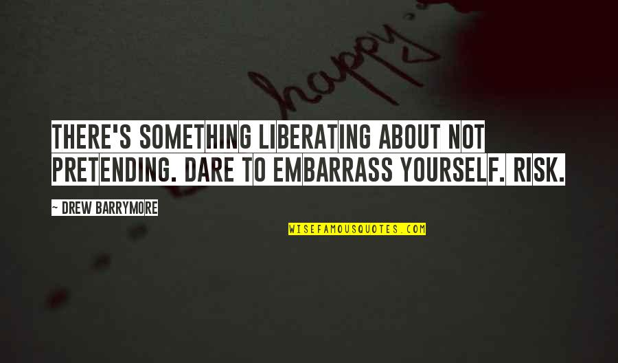 Embarrass Quotes By Drew Barrymore: There's something liberating about not pretending. Dare to