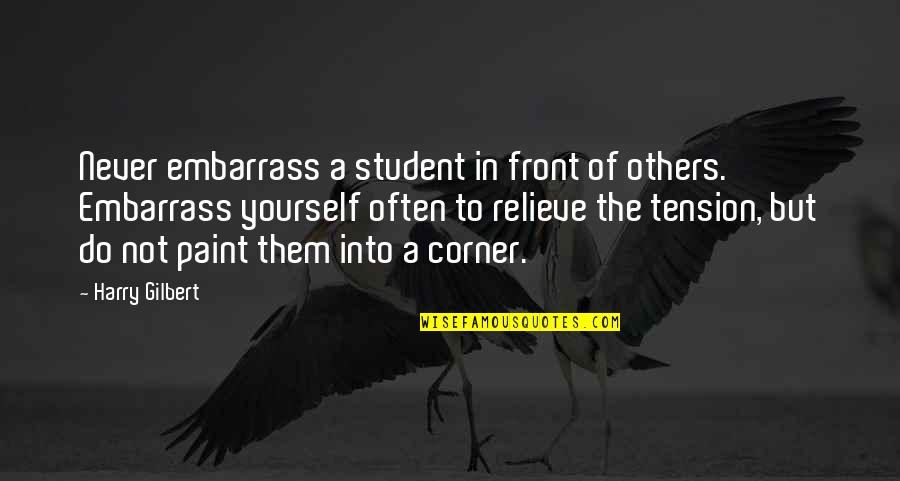 Embarrass Quotes By Harry Gilbert: Never embarrass a student in front of others.